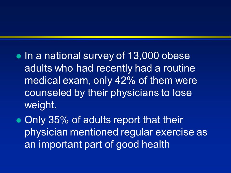 l In a national survey of 13,000 obese adults who had recently had a routine medical exam, only 42% of them were counseled by their physicians to lose