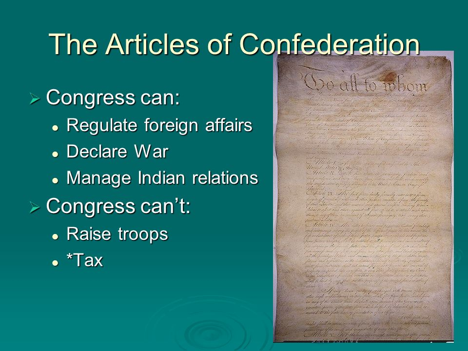 The Articles of Confederation Congress can: Congress can: Regulate foreign affairs Regulate foreign affairs Declare War Declare War Manage Indian relations Manage Indian relations Congress cant: Congress cant: Raise troops Raise troops *Tax *Tax