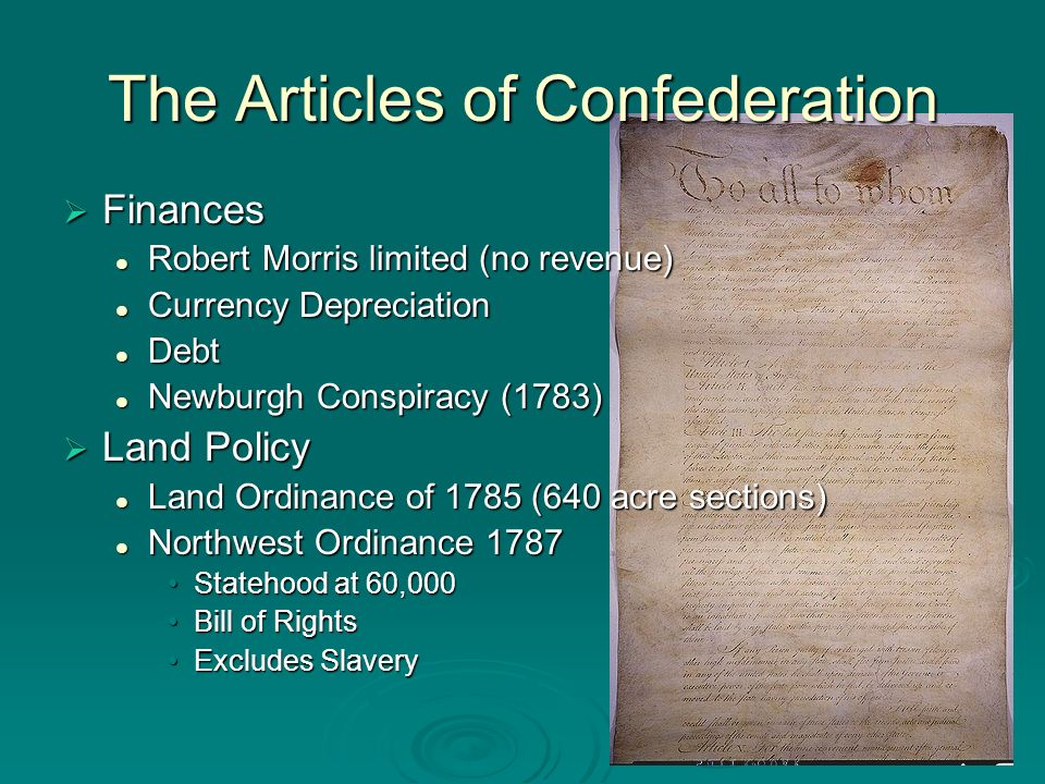 The Articles of Confederation Finances Finances Robert Morris limited (no revenue) Robert Morris limited (no revenue) Currency Depreciation Currency Depreciation Debt Debt Newburgh Conspiracy (1783) Newburgh Conspiracy (1783) Land Policy Land Policy Land Ordinance of 1785 (640 acre sections) Land Ordinance of 1785 (640 acre sections) Northwest Ordinance 1787 Northwest Ordinance 1787 Statehood at 60,000Statehood at 60,000 Bill of RightsBill of Rights Excludes SlaveryExcludes Slavery