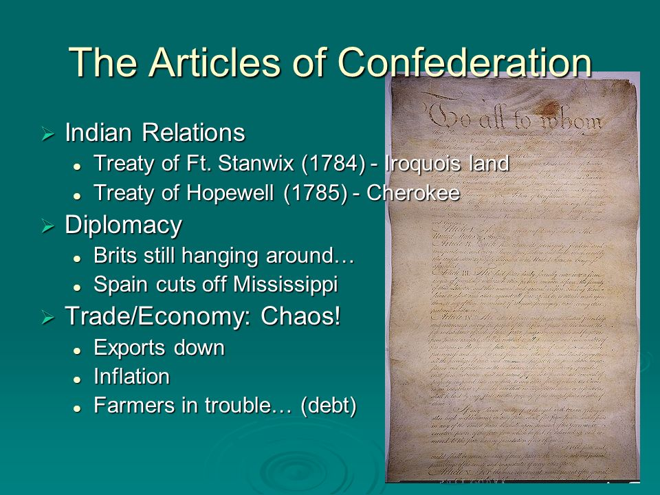 The Articles of Confederation Weaknesses of the Articles Govt couldnt create taxes Govt couldnt create taxes Govt couldnt regulate trade Govt couldnt regulate trade Each State had only 1 vote in Congress Each State had only 1 vote in Congress 2/3rds Majority was needed to pass laws 2/3rds Majority was needed to pass laws Amendments on laws need full approval Amendments on laws need full approval No executive branch to enforce the laws No executive branch to enforce the laws No judicial branch to settle disputes No judicial branch to settle disputes 13 separate states that lacked national unity 13 separate states that lacked national unity