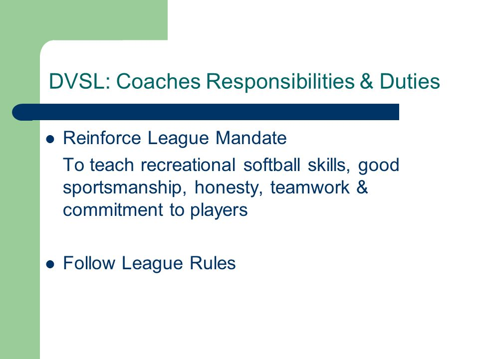 DVSL: Coaches Responsibilities & Duties Reinforce League Mandate To teach recreational softball skills, good sportsmanship, honesty, teamwork & commitment to players Follow League Rules