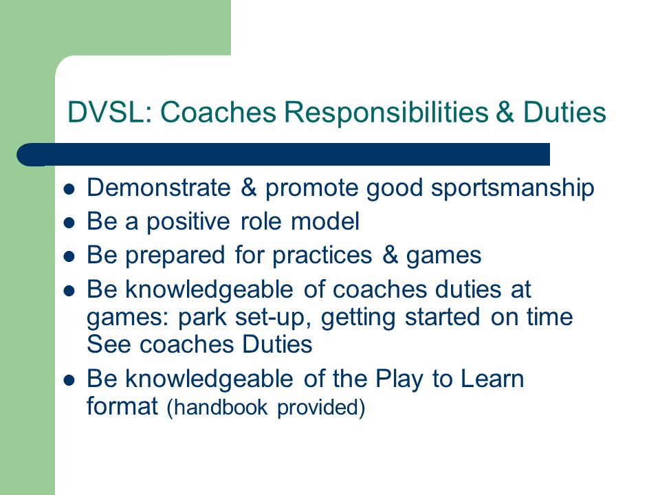 DVSL: Coaches Responsibilities & Duties Demonstrate & promote good sportsmanship Be a positive role model Be prepared for practices & games Be knowled