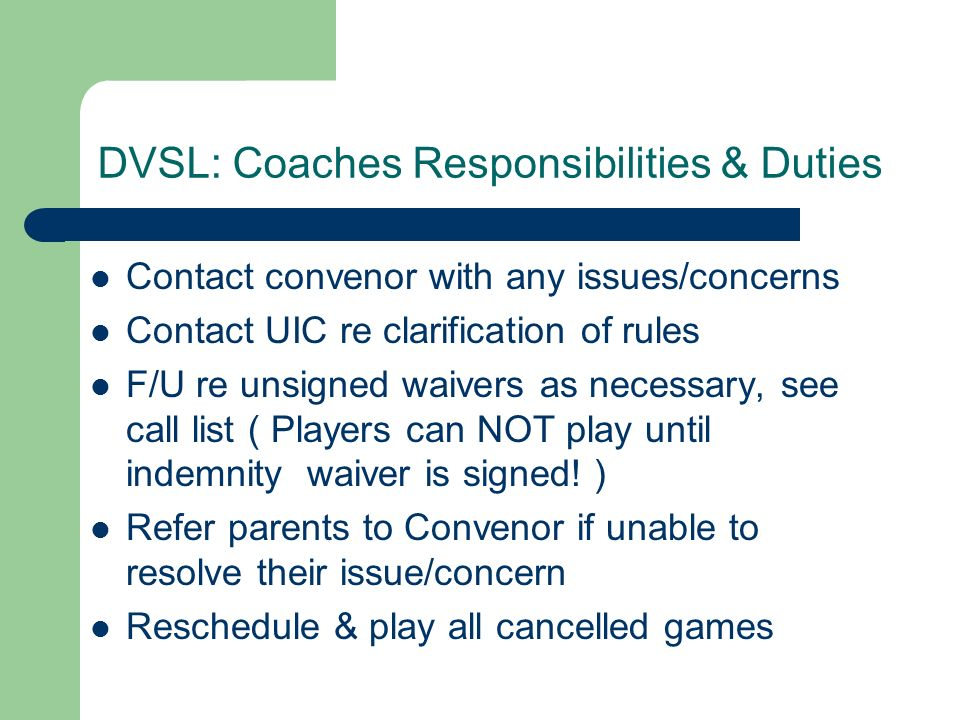 DVSL: Coaches Responsibilities & Duties Contact convenor with any issues/concerns Contact UIC re clarification of rules F/U re unsigned waivers as nec