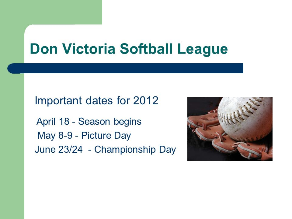 Don Victoria Softball League Important dates for 2012 April 18 - Season begins May 8-9 - Picture Day June 23/24 - Championship Day