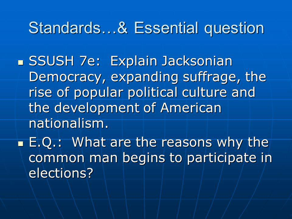 Standards…& Essential question SSUSH 7e: Explain Jacksonian Democracy, expanding suffrage, the rise of popular political culture and the development o