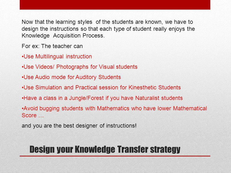 Design your Knowledge Transfer strategy Now that the learning styles of the students are known, we have to design the instructions so that each type of student really enjoys the Knowledge Acquisition Process.