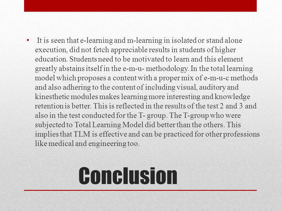 Conclusion It is seen that e-learning and m-learning in isolated or stand alone execution, did not fetch appreciable results in students of higher education.