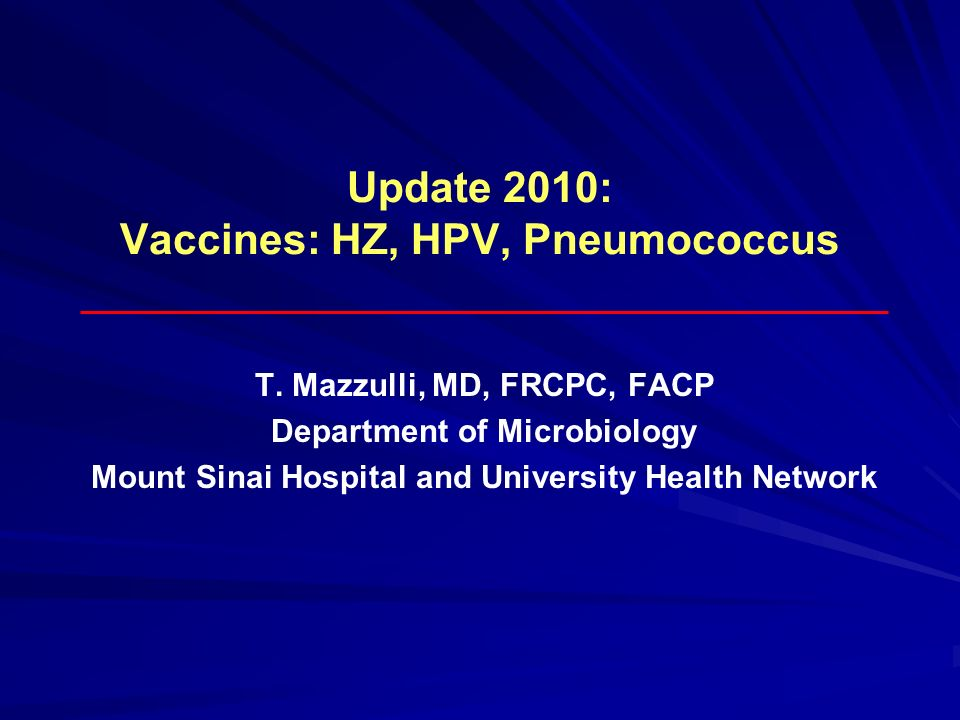 Update 2010: Vaccines: HZ, HPV, Pneumococcus T. Mazzulli, MD, FRCPC, FACP Department of Microbiology Mount Sinai Hospital and University Health Networ
