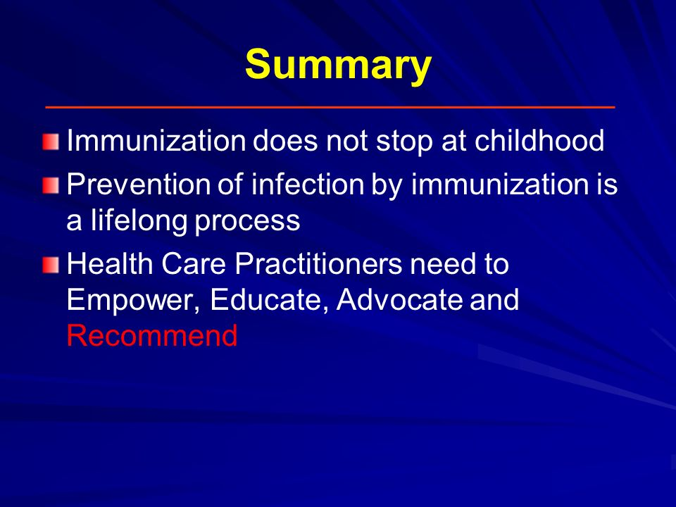 Summary Immunization does not stop at childhood Prevention of infection by immunization is a lifelong process Health Care Practitioners need to Empowe