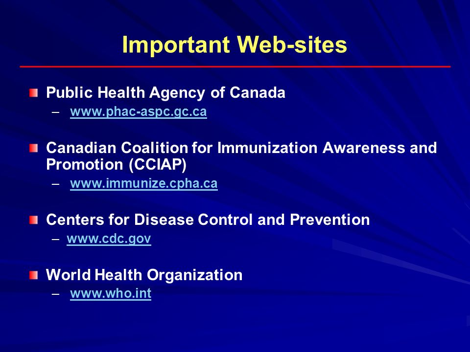 Important Web-sites Public Health Agency of Canada – – www.phac-aspc.gc.cawww.phac-aspc.gc.ca Canadian Coalition for Immunization Awareness and Promot
