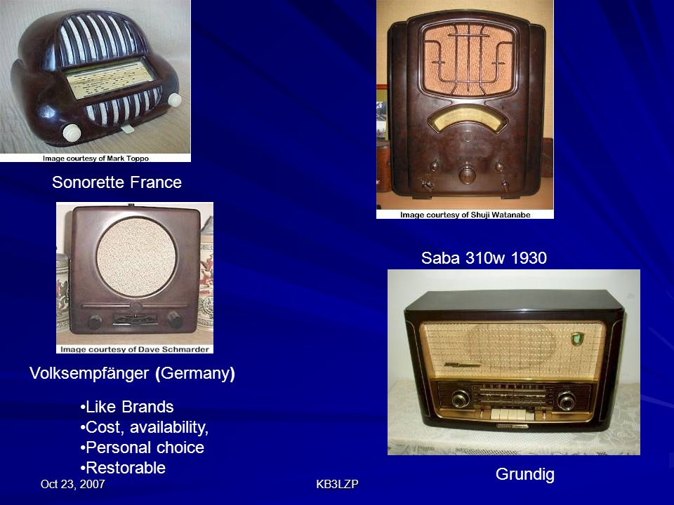 Oct 23, 2007 KB3LZP Grundig Saba 310w 1930 Sonorette France Volksempfänger (Germany) Like Brands Cost, availability, Personal choice Restorable