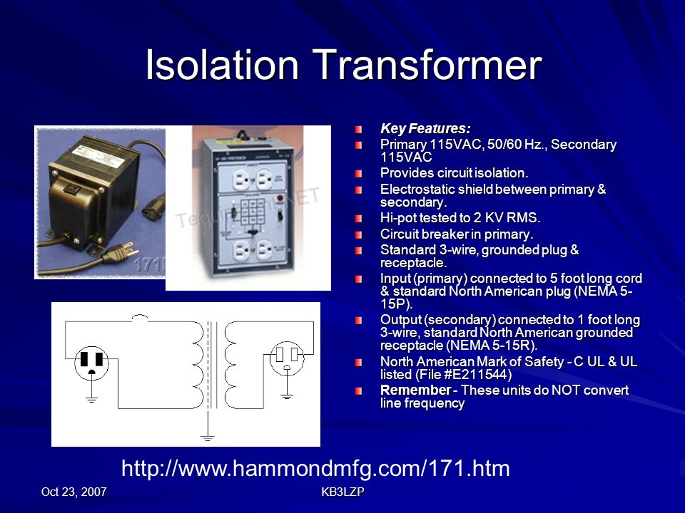 Oct 23, 2007 KB3LZP Isolation Transformer Key Features: Primary 115VAC, 50/60 Hz., Secondary 115VAC Provides circuit isolation. Electrostatic shield b