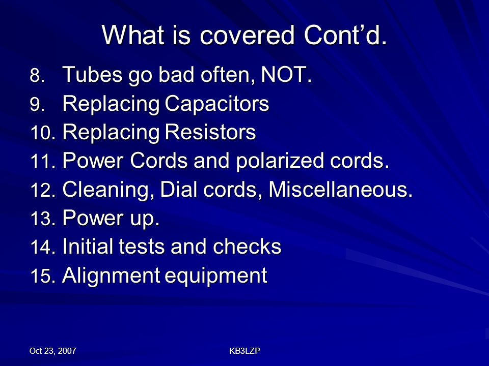Oct 23, 2007 KB3LZP What is covered Contd. 8. Tubes go bad often, NOT. 9. Replacing Capacitors 10. Replacing Resistors 11. Power Cords and polarized c