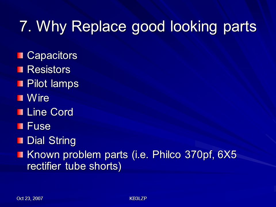 Oct 23, 2007 KB3LZP 7. Why Replace good looking parts CapacitorsResistors Pilot lamps Wire Line Cord Fuse Dial String Known problem parts (i.e. Philco