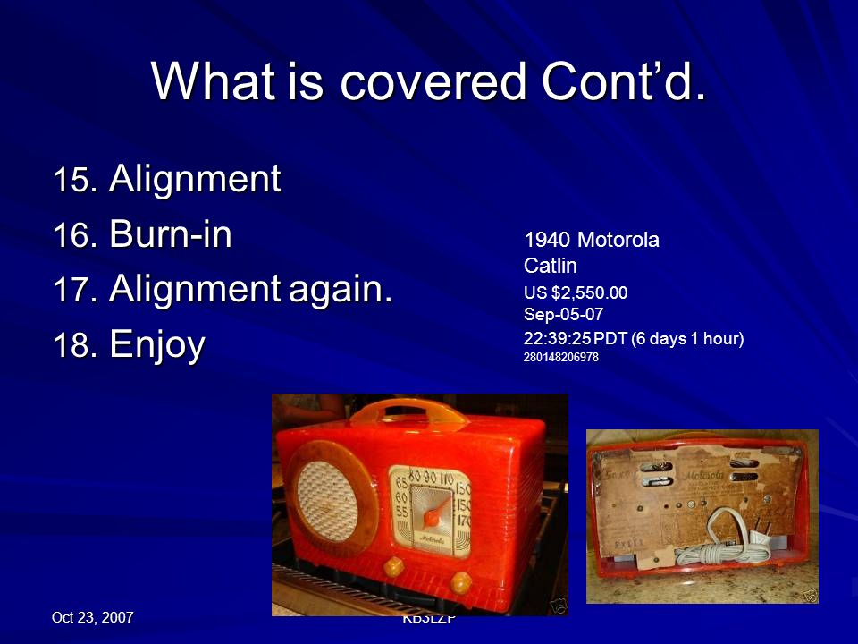 Oct 23, 2007 KB3LZP What is covered Contd. 15. Alignment 16. Burn-in 17. Alignment again. 18. Enjoy 1940 Motorola Catlin US $2,550.00 Sep-05-07 22:39: