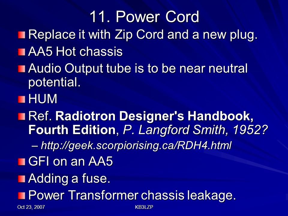 Oct 23, 2007 KB3LZP 11. Power Cord Replace it with Zip Cord and a new plug. AA5 Hot chassis Audio Output tube is to be near neutral potential. HUM Ref