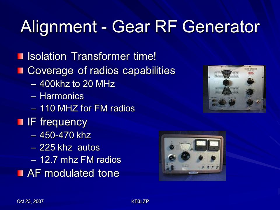 Oct 23, 2007 KB3LZP Alignment - Gear RF Generator Isolation Transformer time! Coverage of radios capabilities –400khz to 20 MHz –Harmonics –110 MHZ fo