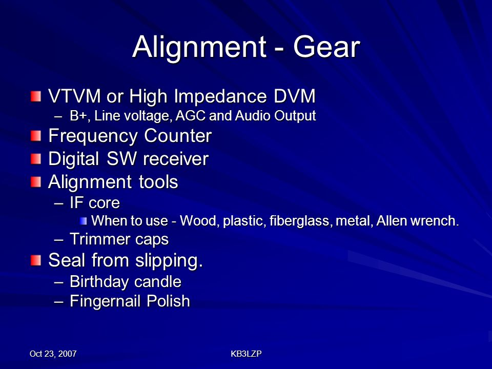 Oct 23, 2007 KB3LZP Alignment - Gear VTVM or High Impedance DVM –B+, Line voltage, AGC and Audio Output Frequency Counter Digital SW receiver Alignmen