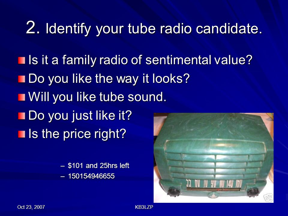 Oct 23, 2007 KB3LZP 2. Identify your tube radio candidate. Is it a family radio of sentimental value? Do you like the way it looks? Will you like tube
