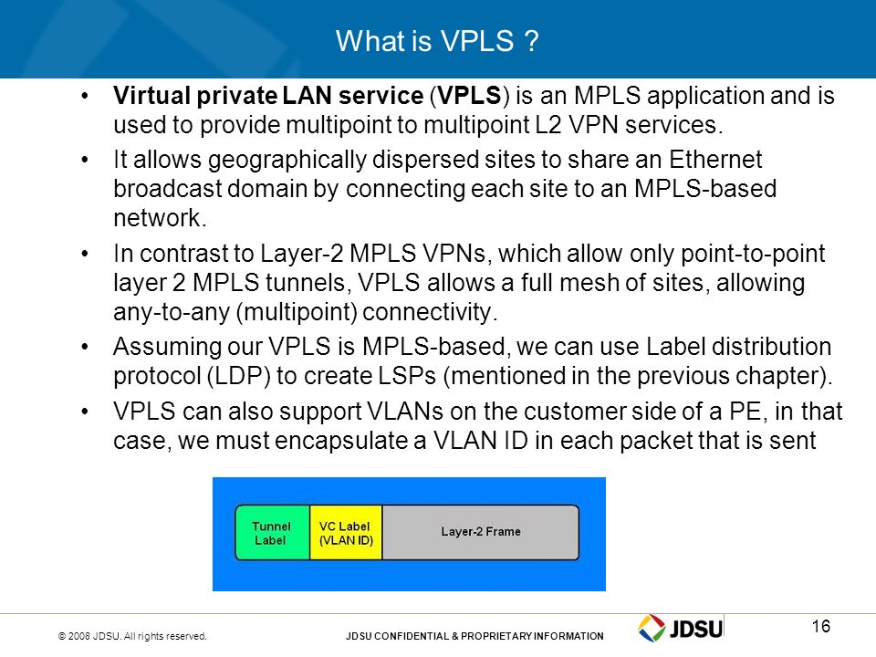 © 2008 JDSU. All rights reserved.JDSU CONFIDENTIAL & PROPRIETARY INFORMATION16 What is VPLS ? Virtual private LAN service (VPLS) is an MPLS applicatio