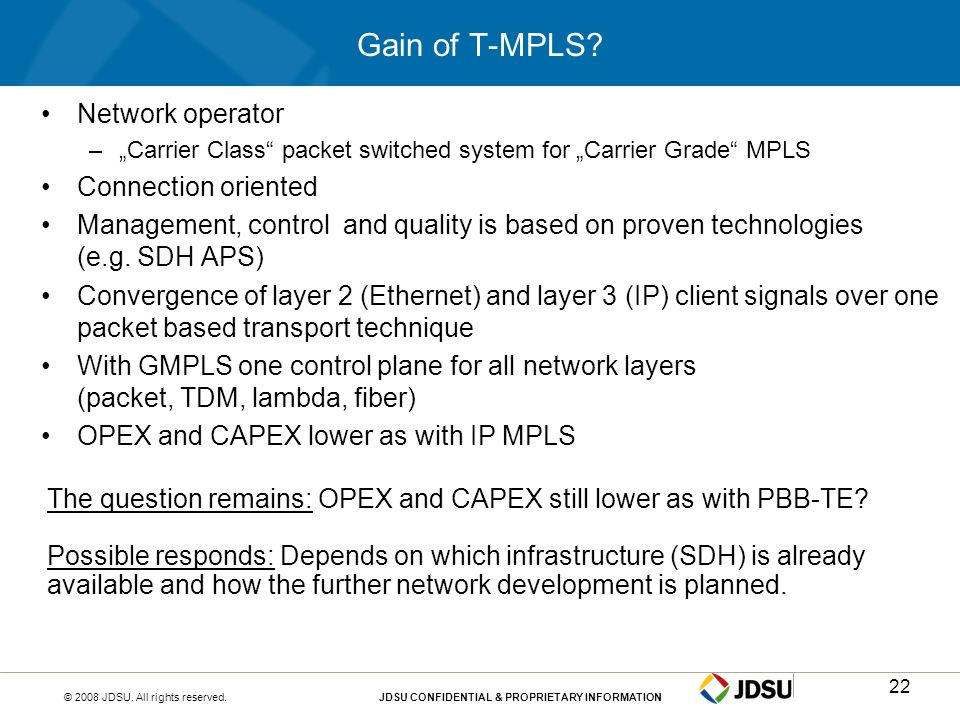 © 2008 JDSU. All rights reserved.JDSU CONFIDENTIAL & PROPRIETARY INFORMATION22 Gain of T-MPLS? Network operator –Carrier Class packet switched system