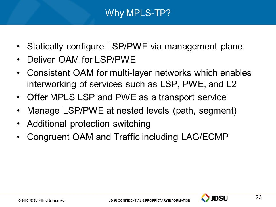 © 2008 JDSU. All rights reserved.JDSU CONFIDENTIAL & PROPRIETARY INFORMATION23 Why MPLS-TP? Statically configure LSP/PWE via management plane Deliver