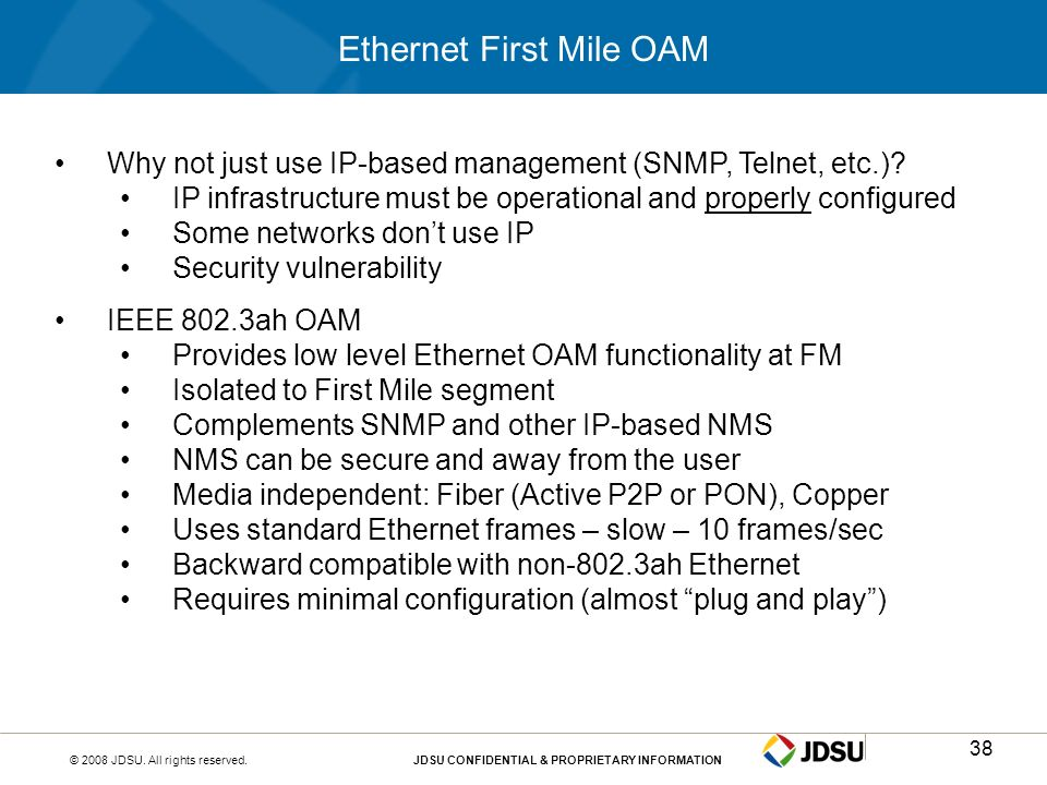 © 2008 JDSU. All rights reserved.JDSU CONFIDENTIAL & PROPRIETARY INFORMATION38 Ethernet First Mile OAM Why not just use IP-based management (SNMP, Tel