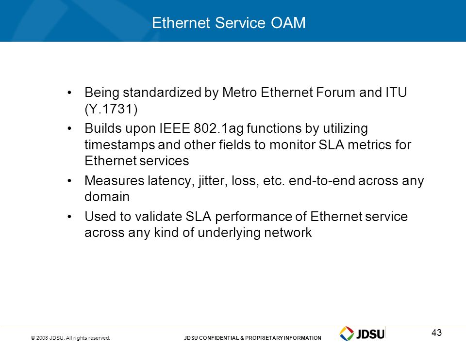 © 2008 JDSU. All rights reserved.JDSU CONFIDENTIAL & PROPRIETARY INFORMATION43 Ethernet Service OAM Being standardized by Metro Ethernet Forum and ITU