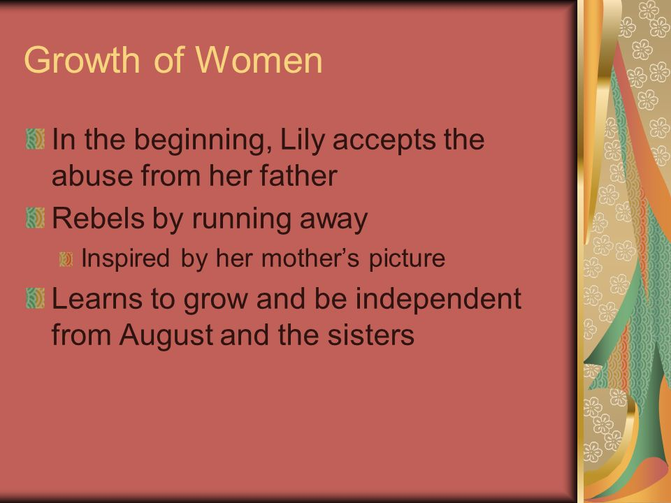 Growth of Women In the beginning, Lily accepts the abuse from her father Rebels by running away Inspired by her mothers picture Learns to grow and be
