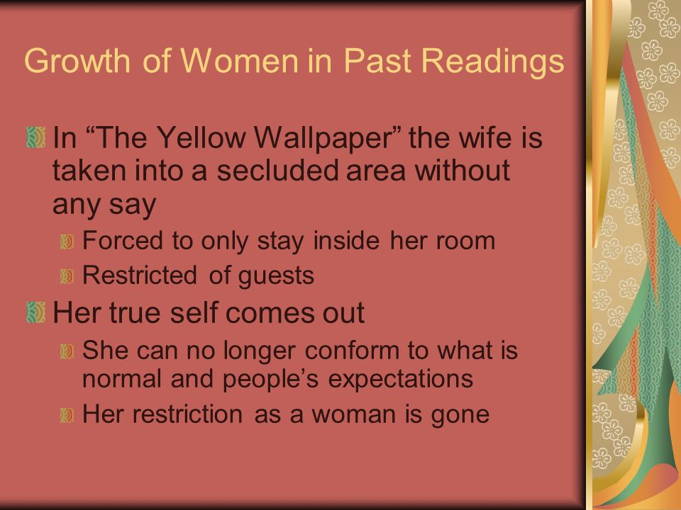 Growth of Women in Past Readings In The Yellow Wallpaper the wife is taken into a secluded area without any say Forced to only stay inside her room Re