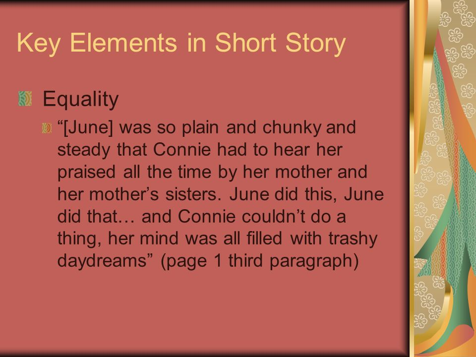 Key Elements in Short Story Equality [June] was so plain and chunky and steady that Connie had to hear her praised all the time by her mother and her