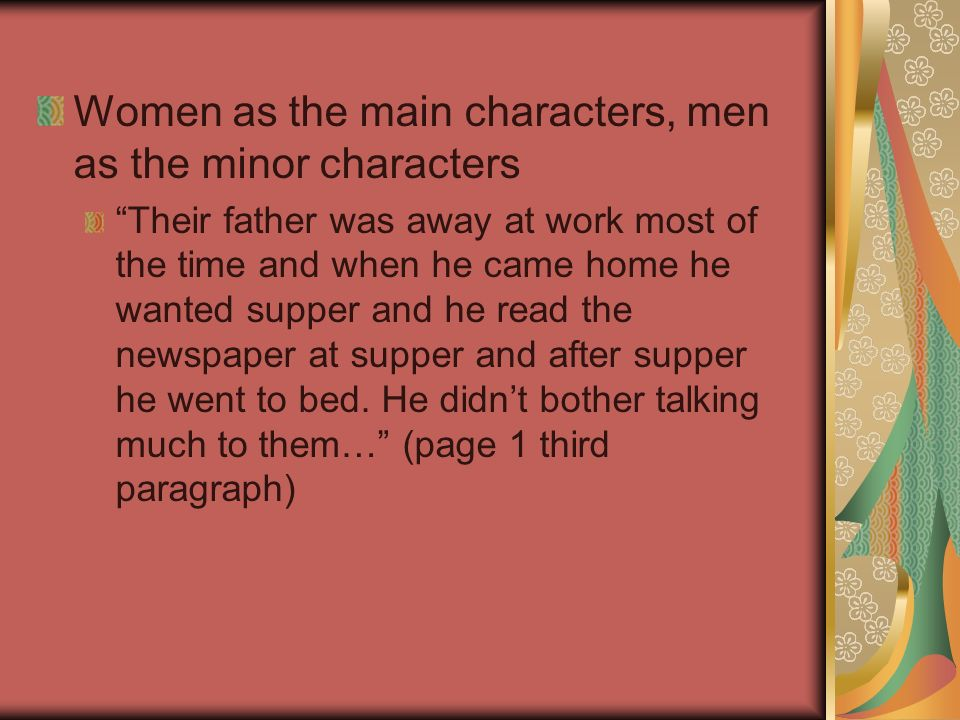 Women as the main characters, men as the minor characters Their father was away at work most of the time and when he came home he wanted supper and he