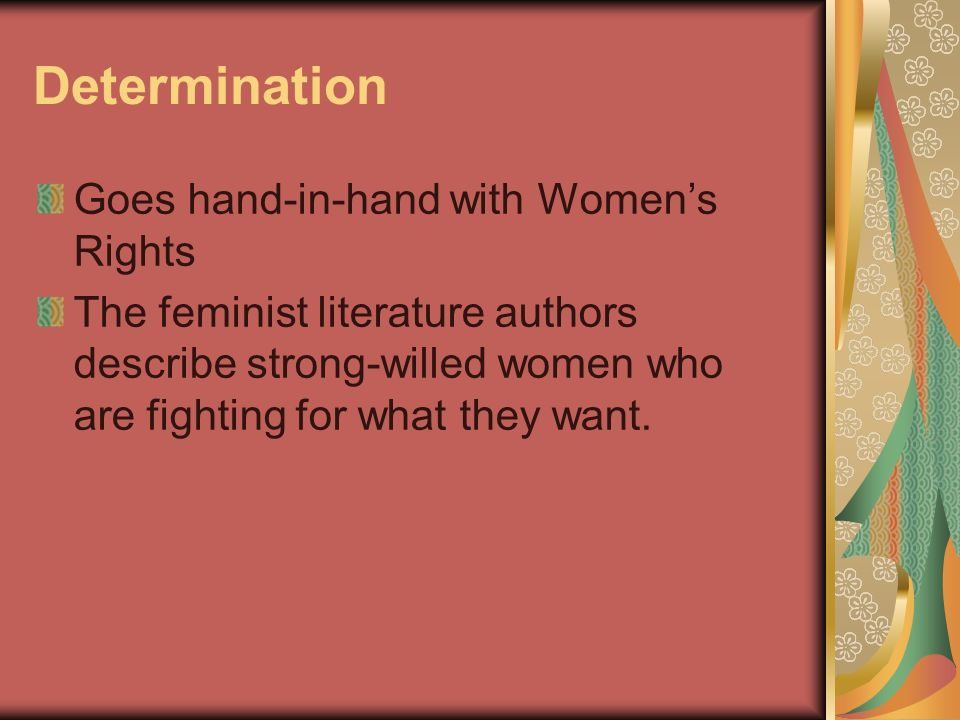 Determination Goes hand-in-hand with Womens Rights The feminist literature authors describe strong-willed women who are fighting for what they want.