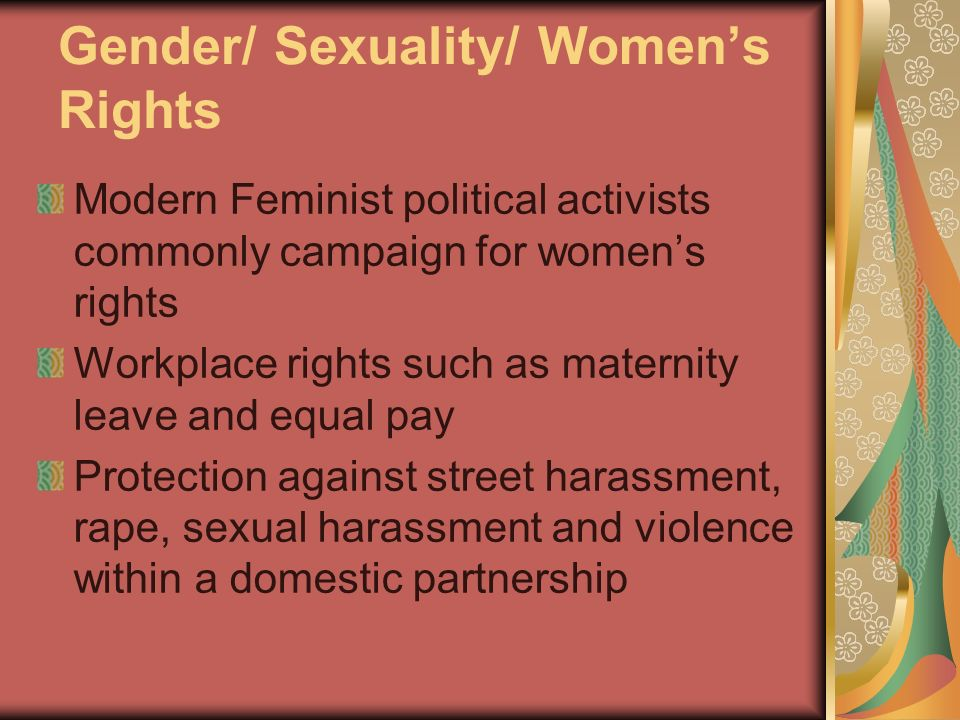Gender/ Sexuality/ Womens Rights Modern Feminist political activists commonly campaign for womens rights Workplace rights such as maternity leave and