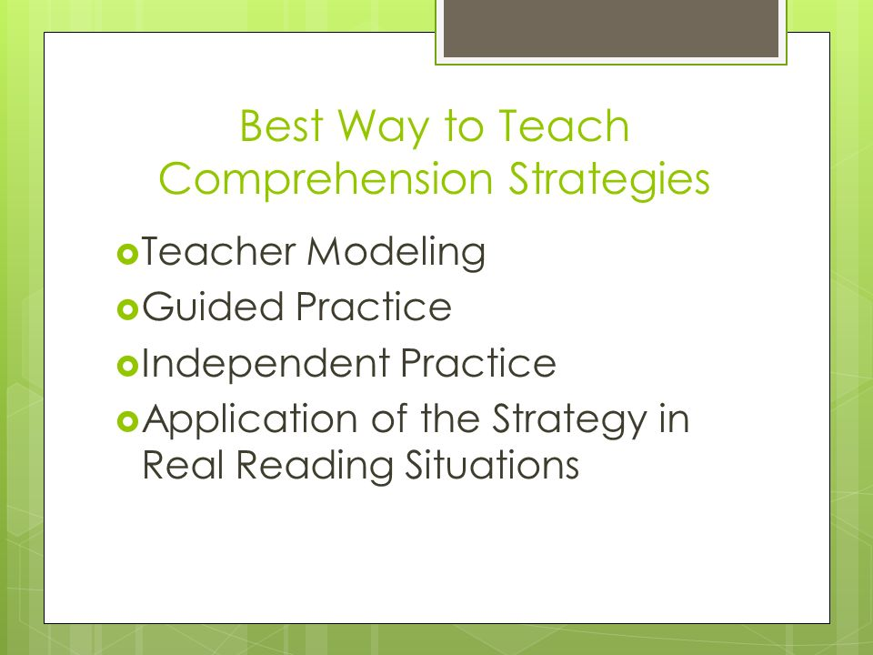 Best Way to Teach Comprehension Strategies Teacher Modeling Guided Practice Independent Practice Application of the Strategy in Real Reading Situation