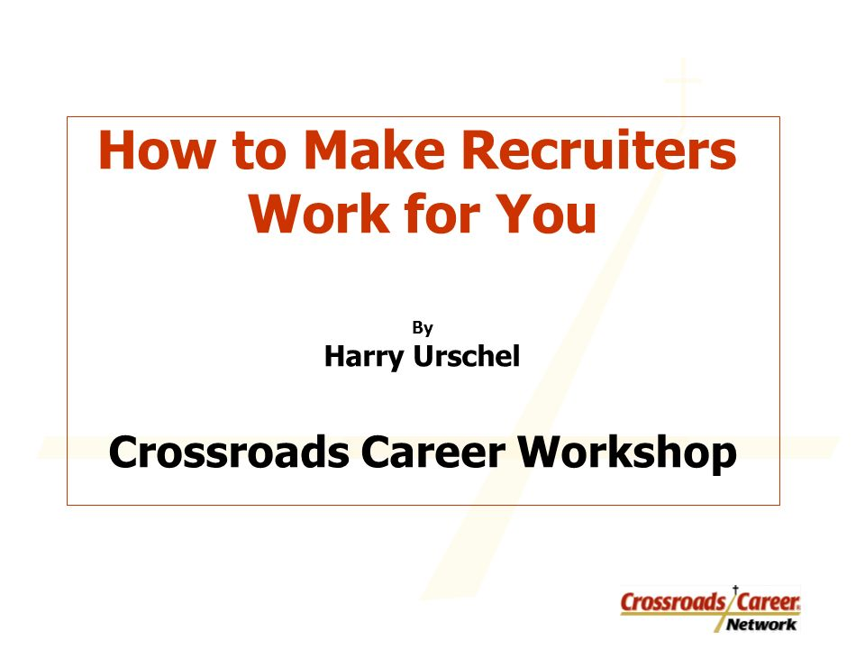 How to Make Recruiters Work for You By Harry Urschel Crossroads Career Workshop