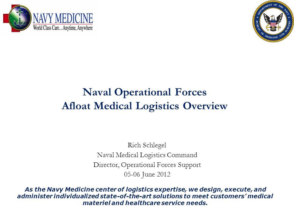 Naval Operational Forces Afloat Medical Logistics Overview Rich Schlegel Naval Medical Logistics Command Director, Operational Forces Support 05-06 Ju