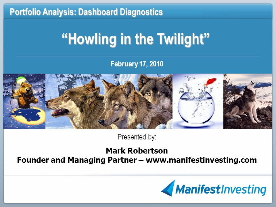 Howling in the Twilight Portfolio Analysis: Dashboard Diagnostics February 17, 2010 Presented by: Mark Robertson Founder and Managing Partner – www.manifestinvesting.com