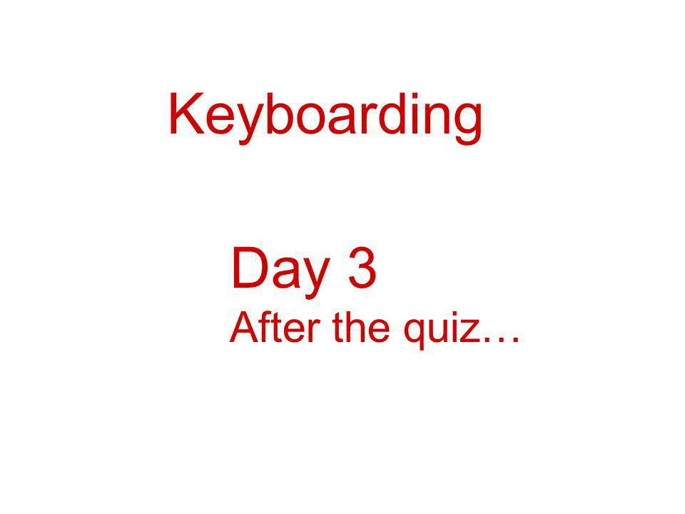 Keyboarding Day 3 After the quiz…