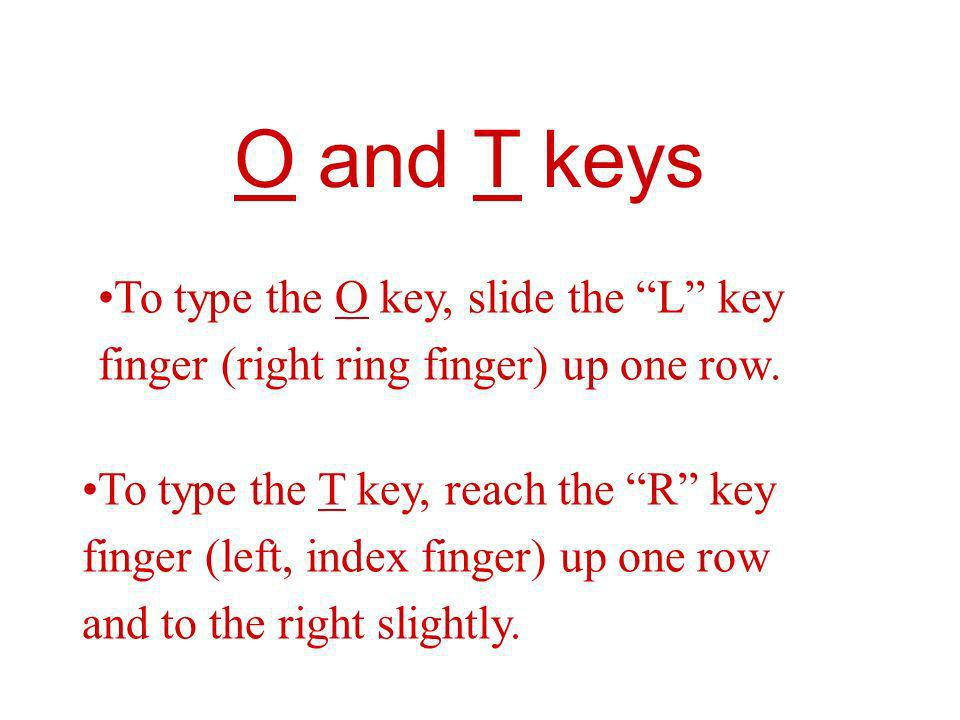O and T keys To type the O key, slide the L key finger (right ring finger) up one row. To type the T key, reach the R key finger (left, index finger)