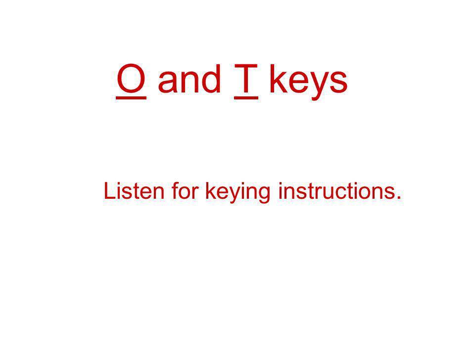 O and T keys Listen for keying instructions.