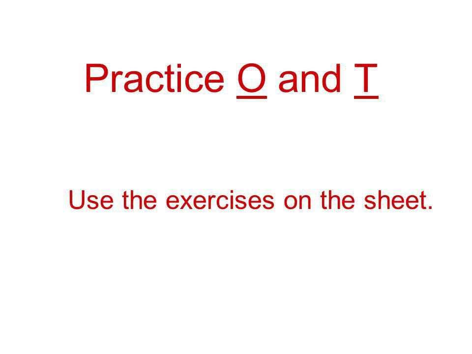 Practice O and T Use the exercises on the sheet.