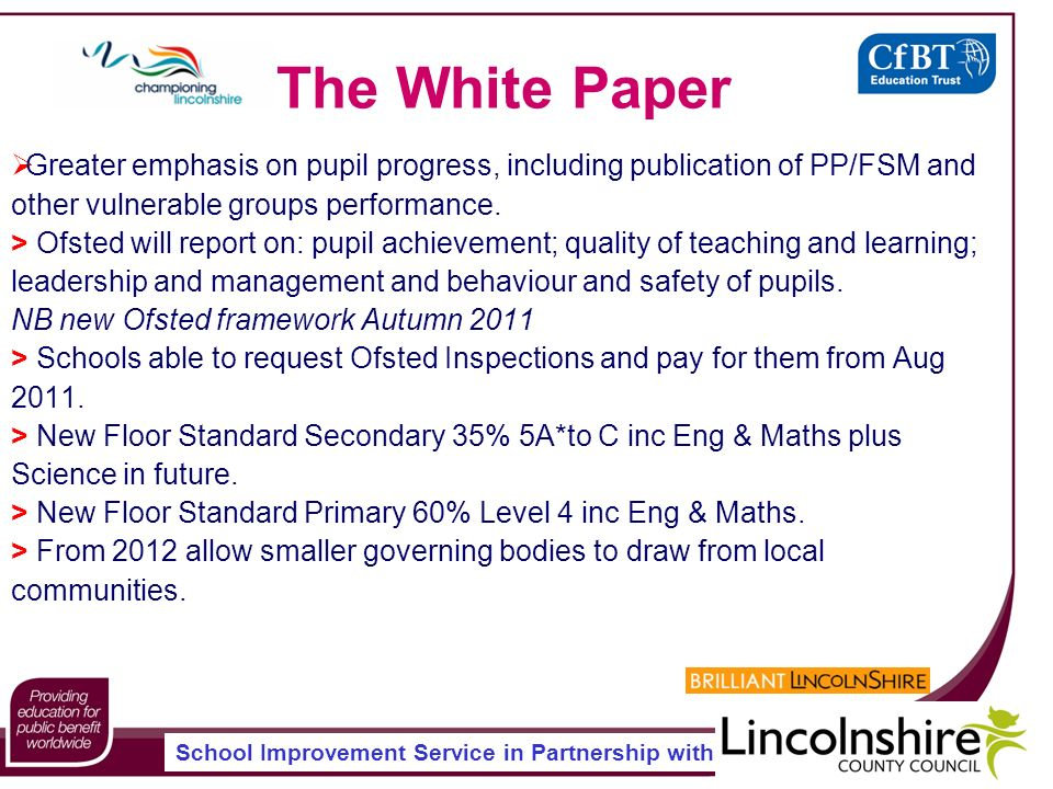 School Improvement Service in Partnership with The White Paper Greater emphasis on pupil progress, including publication of PP/FSM and other vulnerable groups performance.