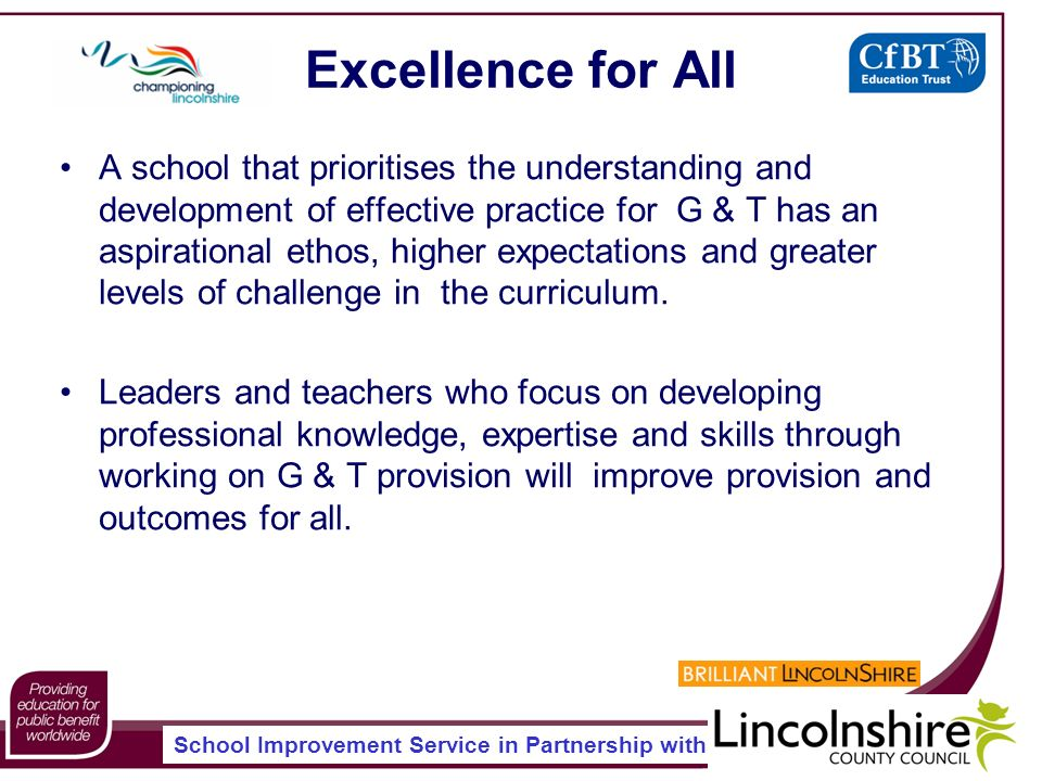 School Improvement Service in Partnership with Excellence for All A school that prioritises the understanding and development of effective practice for G & T has an aspirational ethos, higher expectations and greater levels of challenge in the curriculum.