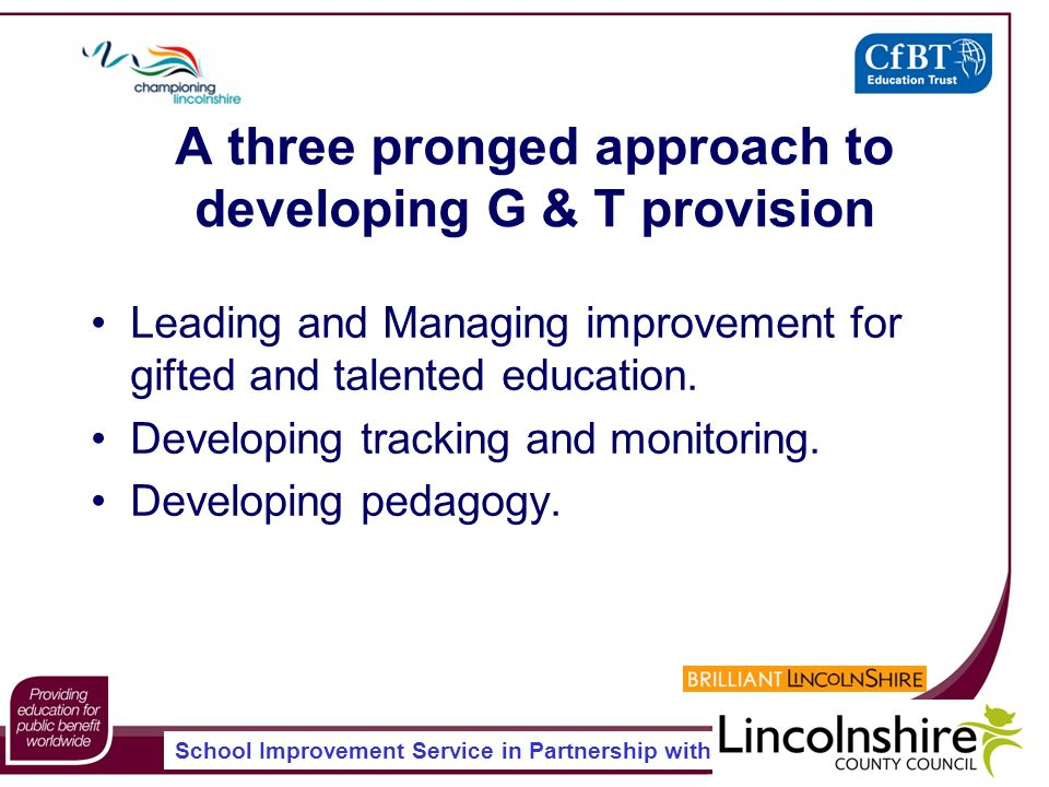 School Improvement Service in Partnership with A three pronged approach to developing G & T provision Leading and Managing improvement for gifted and talented education.