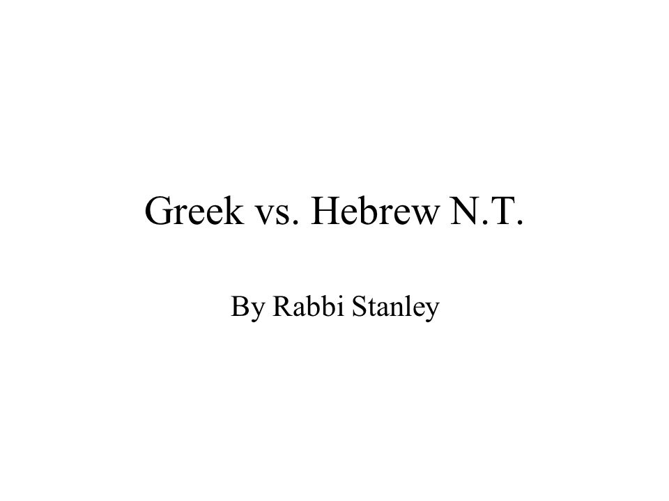 Greek vs. Hebrew N.T. By Rabbi Stanley