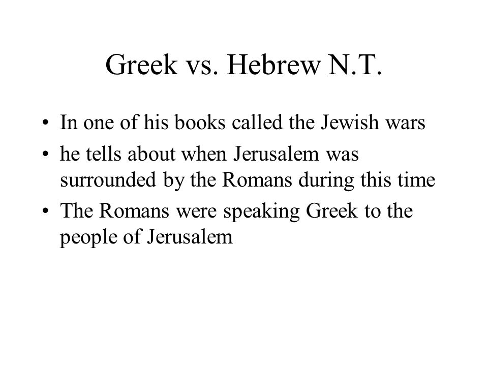Greek vs. Hebrew N.T. In one of his books called the Jewish wars he tells about when Jerusalem was surrounded by the Romans during this time The Roman