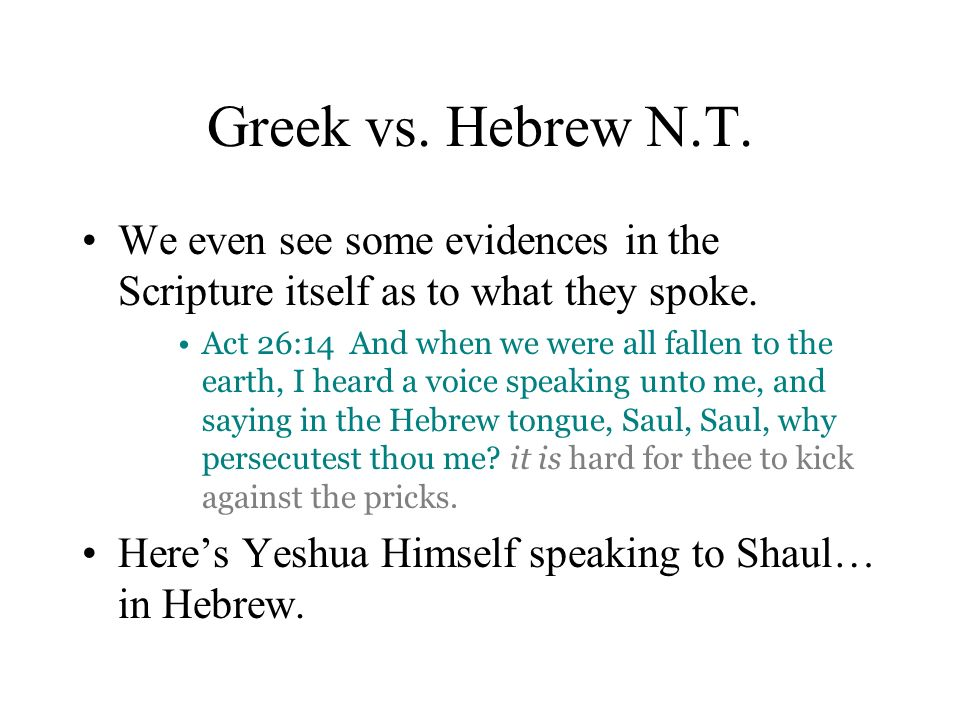 Greek vs. Hebrew N.T. We even see some evidences in the Scripture itself as to what they spoke. Act 26:14 And when we were all fallen to the earth, I