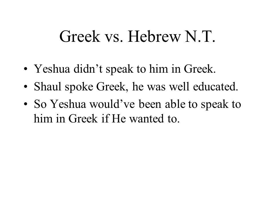 Greek vs. Hebrew N.T. Yeshua didnt speak to him in Greek. Shaul spoke Greek, he was well educated. So Yeshua wouldve been able to speak to him in Gree