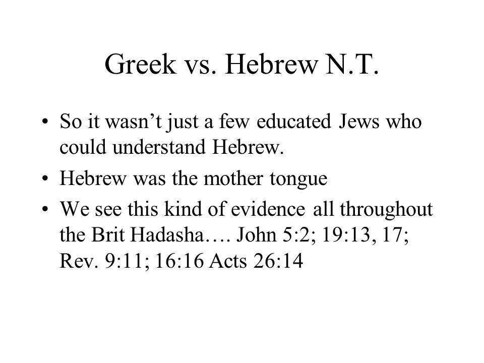 Greek vs. Hebrew N.T. So it wasnt just a few educated Jews who could understand Hebrew. Hebrew was the mother tongue We see this kind of evidence all